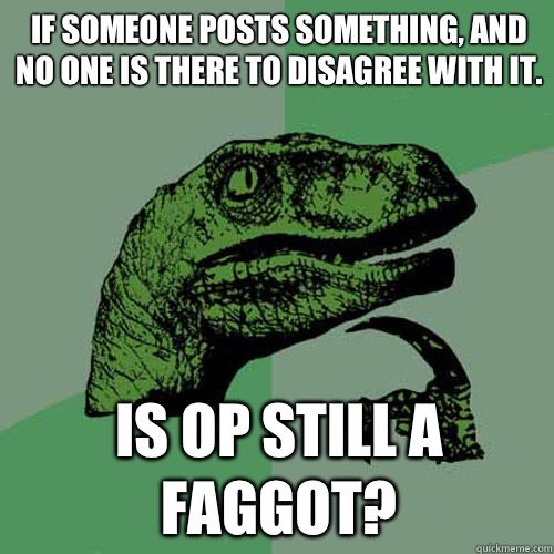If someone posts something, and no one is there to disagree with it.  Is OP still a faggot? - If someone posts something, and no one is there to disagree with it.  Is OP still a faggot?  Philosoraptor