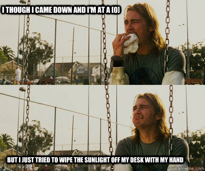 I though I came down and I'm at a [0] but I just tried to wipe the sunlight off my desk with my hand - I though I came down and I'm at a [0] but I just tried to wipe the sunlight off my desk with my hand  First World Stoner Problems