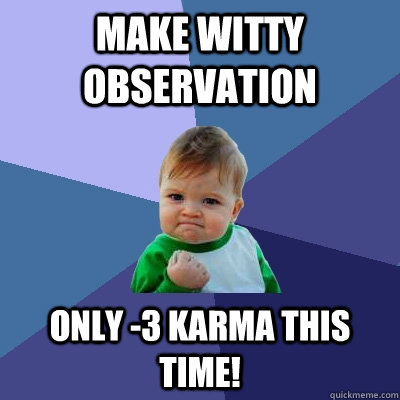 Make witty observation Only -3 Karma this time! - Make witty observation Only -3 Karma this time!  Misc