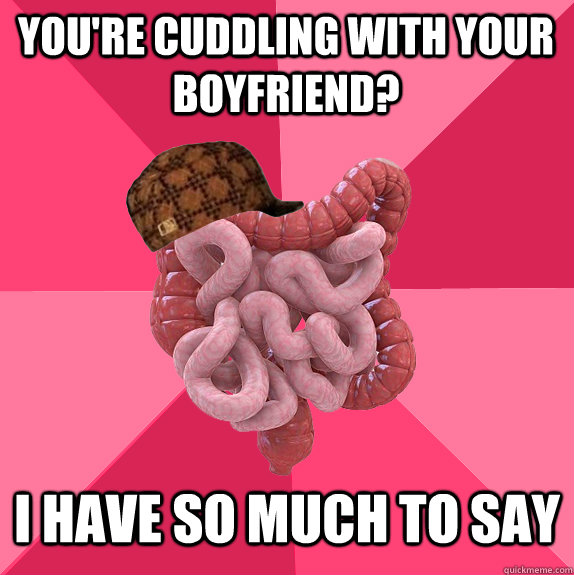 you're cuddling with your boyfriend? I have so much to say - you're cuddling with your boyfriend? I have so much to say  Scumbag Intestines