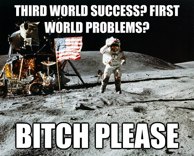 Third world success? first world problems? bitch please - Third world success? first world problems? bitch please  Unimpressed Astronaut