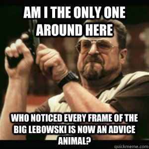 Am i the only one around here who noticed every frame of The Big Lebowski is now an advice animal? - Am i the only one around here who noticed every frame of The Big Lebowski is now an advice animal?  Am I The Only One Round Here