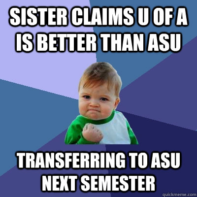 Sister claims U of A is better than asu transferring to asu next semester  Success Kid