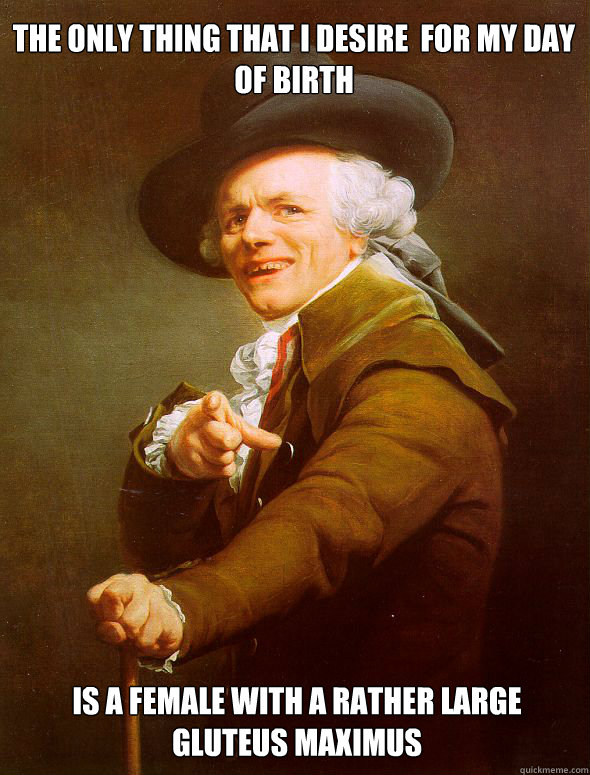 The only thing that i desire  for my day of birth is a female with a rather large gluteus maximus - The only thing that i desire  for my day of birth is a female with a rather large gluteus maximus  Joseph Ducreux