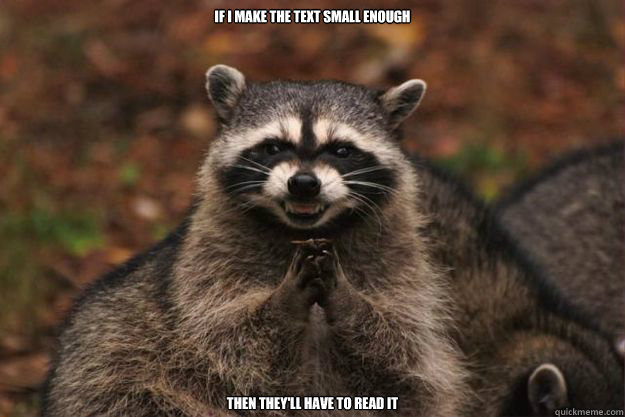 If I make the text small enough Then they'll have to read it  Evil Plotting Raccoon