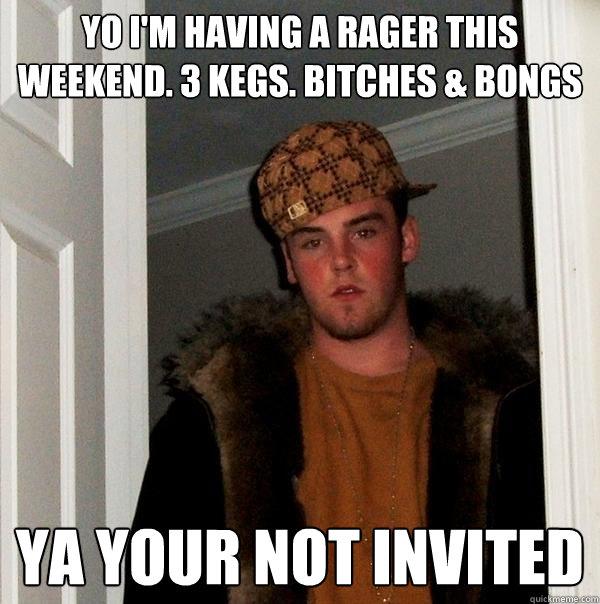 c2a193d2b06d0c38b968c0c154fd51c09af9c11692e9da701f03feafa4ef254d yo i'm having a rager this weekend 3 kegs bitches & bongs ya,Rager Meme
