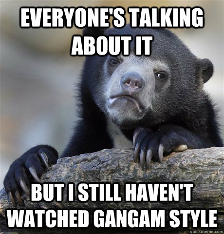 Everyone's talking about it But I still haven't watched Gangam Style - Everyone's talking about it But I still haven't watched Gangam Style  Confession Bear