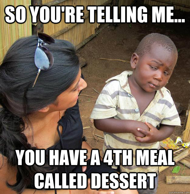so you're telling me... you have a 4th meal called dessert - so you're telling me... you have a 4th meal called dessert  Skeptical 3rd World Child