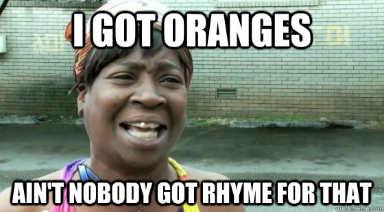 I got oranges Ain't Nobody Got rhyme for that - I got oranges Ain't Nobody Got rhyme for that  aintnobodygottime