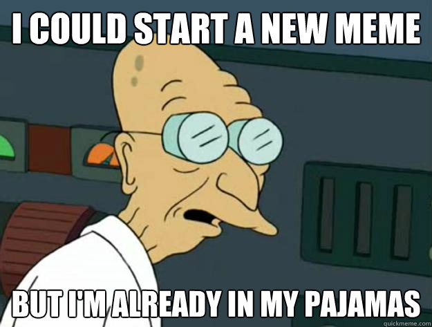 I could start a new meme But I'm already in my pajamas - I could start a new meme But I'm already in my pajamas  Fatigued Farnsworth
