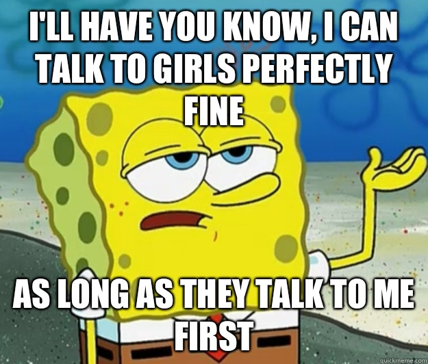 I'll have you know, I can talk to girls perfectly fine As long as they talk to me first - I'll have you know, I can talk to girls perfectly fine As long as they talk to me first  Tough Spongebob