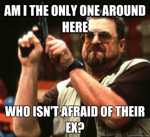 Am i the only one around here who isn't afraid of their ex? - Am i the only one around here who isn't afraid of their ex?  Am I The Only One Around Here