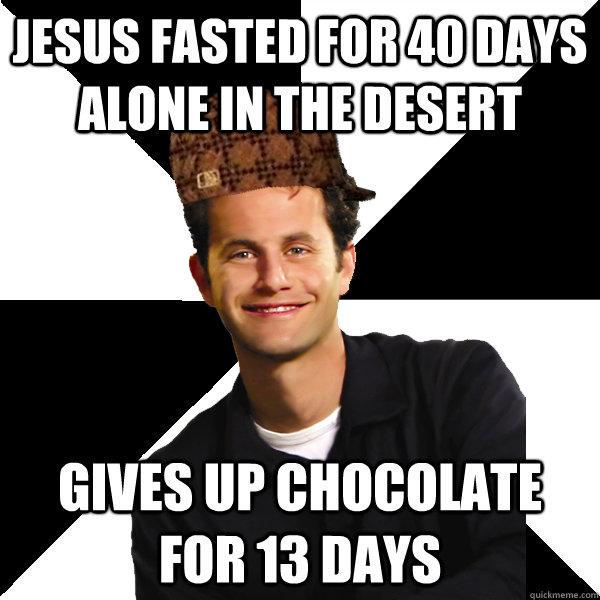jesus fasted for 40 days alone in the desert Gives up chocolate for 13 days