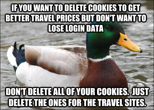 If you want to delete cookies to get better travel prices but don't want to lose login data Don't delete all of your cookies.  Just delete the ones for the travel sites. - If you want to delete cookies to get better travel prices but don't want to lose login data Don't delete all of your cookies.  Just delete the ones for the travel sites.  Actual Advice Mallard