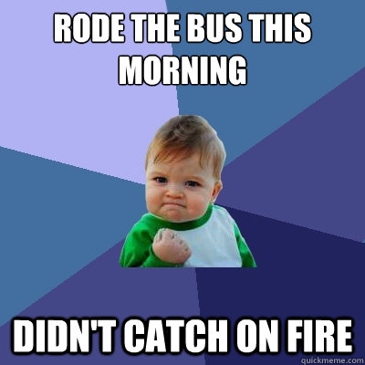 Rode the bus this morning Didn't catch on fire  Success Kid