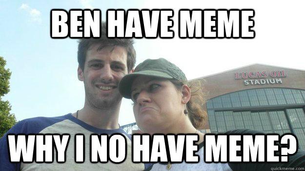 Ben have meme Why i no have meme?