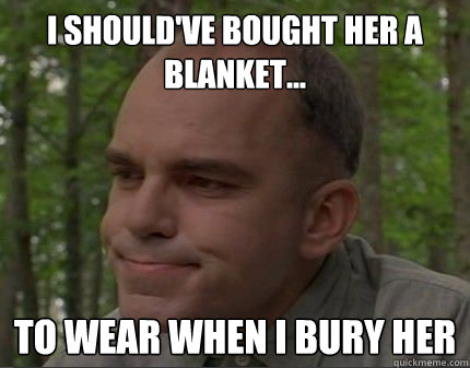 I should've Bought her a blanket... to wear when i bury her