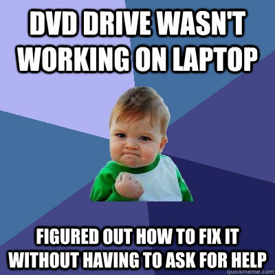 DVD DRIVE WASN'T WORKING ON LAPTOP FIGURED OUT HOW TO FIX IT WITHOUT HAVING TO ASK FOR HELP - DVD DRIVE WASN'T WORKING ON LAPTOP FIGURED OUT HOW TO FIX IT WITHOUT HAVING TO ASK FOR HELP  Success Kid