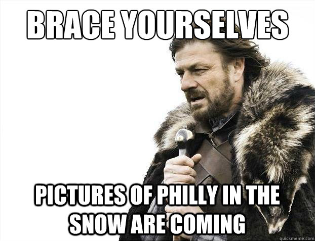 Brace Yourselves Pictures of Philly in the snow are coming