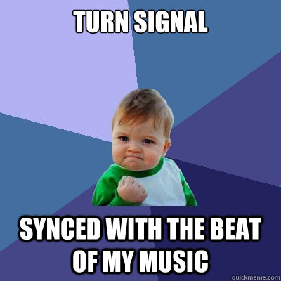 Turn signal synced with the beat of my music - Turn signal synced with the beat of my music  Success Kid