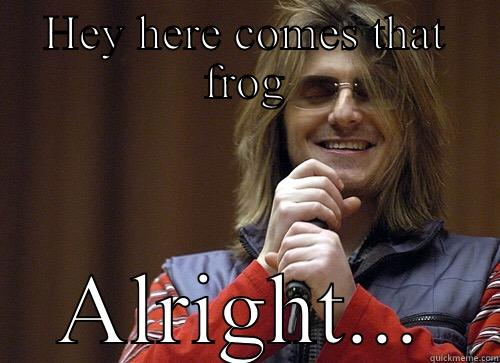 HEY HERE COMES THAT FROG ALRIGHT... Mitch Hedberg Meme