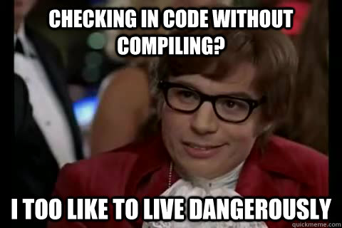 Checking in code without compiling? i too like to live dangerously - Checking in code without compiling? i too like to live dangerously  Dangerously - Austin Powers