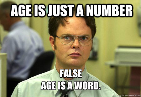 Age is just a number FALSE Age is a word.  - Age is just a number FALSE Age is a word.   Schrute