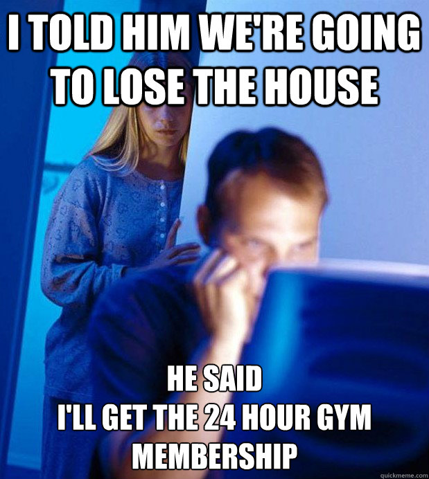 I told him we're going to lose the house he said  I'll get the 24 hour gym membership