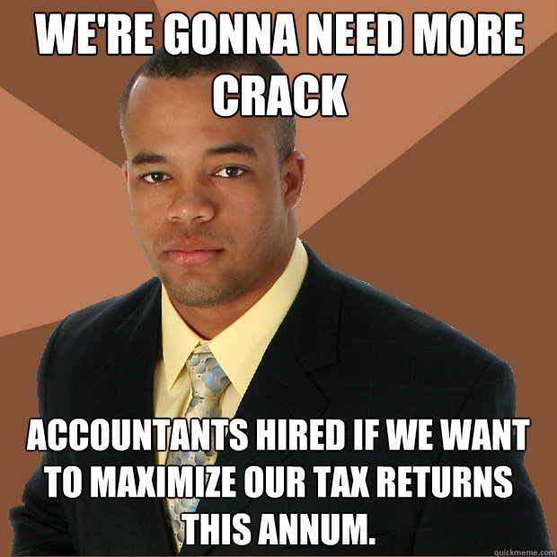 We're gonna need more crack accountants hired if we want to maximize our tax returns this annum. - We're gonna need more crack accountants hired if we want to maximize our tax returns this annum.  Successful Black Man