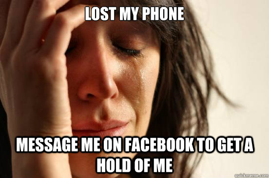 lost my phone message me on facebook to get a hold of me - lost my phone message me on facebook to get a hold of me  First World Problems