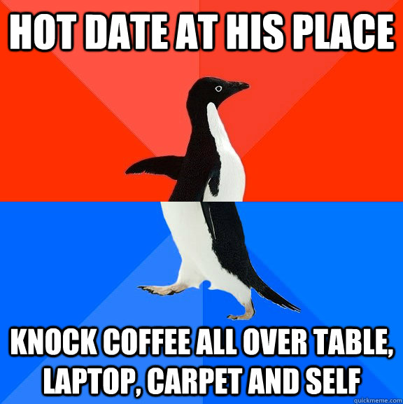 hot date at his place Knock coffee all over table, laptop, carpet and self - hot date at his place Knock coffee all over table, laptop, carpet and self  Socially Awesome Awkward Penguin