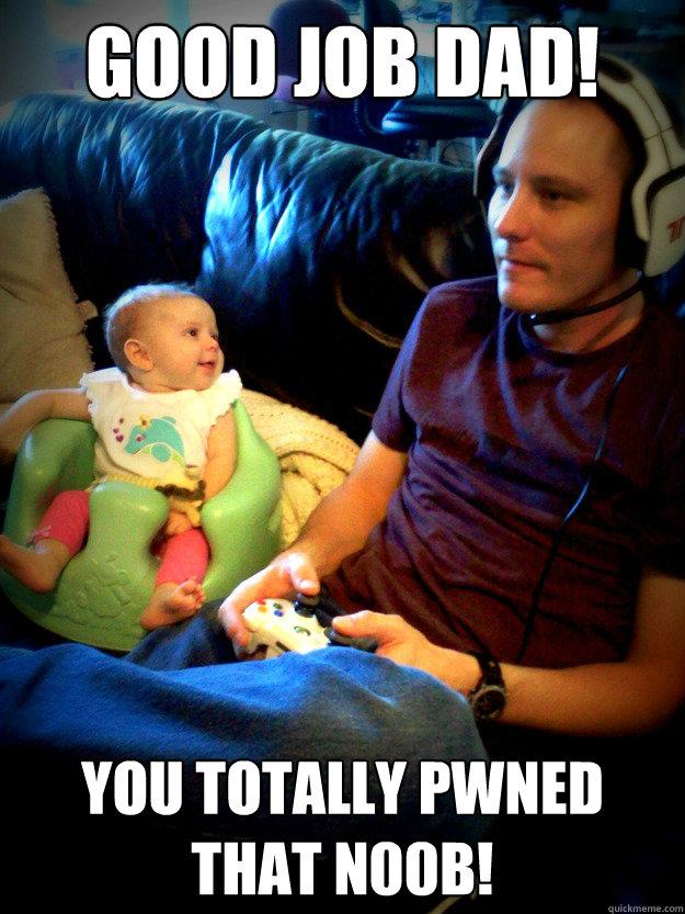 Good Job Dad! You totally pwned that n00b! - Good Job Dad! You totally pwned that n00b!  gamer dad