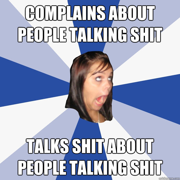 Complains about people talking shit talks shit about people talking shit - Complains about people talking shit talks shit about people talking shit  Annoying Facebook Girl