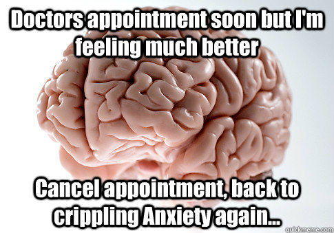Doctors appointment soon but I'm feeling much better Cancel appointment, back to crippling Anxiety again... - Doctors appointment soon but I'm feeling much better Cancel appointment, back to crippling Anxiety again...  Scumbag Brain