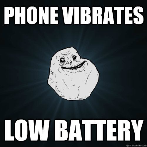 Phone vibrates low battery - Phone vibrates low battery  Forever Alone