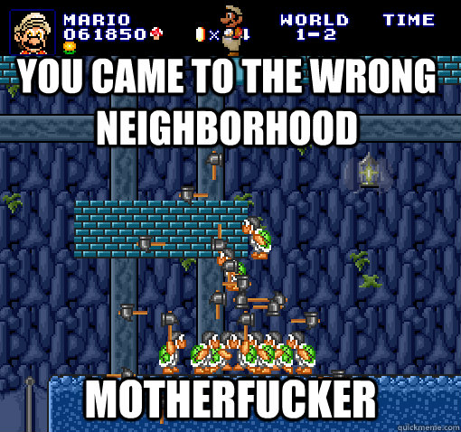 You came to the wrong neighborhood Motherfucker - You came to the wrong neighborhood Motherfucker  Bad Luck Mario