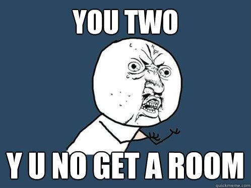 you two y u no get a room - Y U No - quickmeme