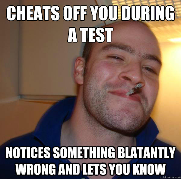 cheats off you during a test Notices something blatantly wrong and lets you know - cheats off you during a test Notices something blatantly wrong and lets you know  Good Guy Greg