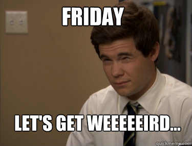 FRIDAY LET'S GET WEEEEEIRD...