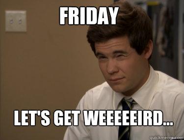 FRIDAY LET'S GET WEEEEEIRD...  Adam workaholics