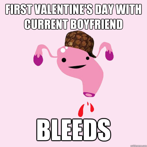 First Valentine's Day with current boyfriend BLEEDS