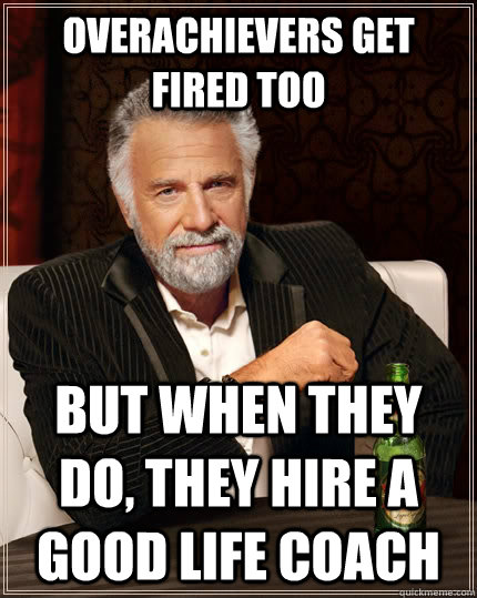 Overachievers get fired too but when they do, they hire a good life coach - Overachievers get fired too but when they do, they hire a good life coach  The Most Interesting Man In The World