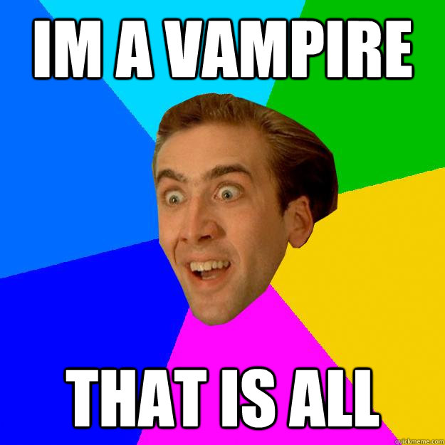 IM A VAMPIRE That is all  Nicolas Cage