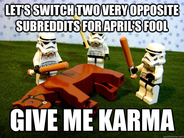 Let's SWITCH TWO VERY OPPOSITE SUBREDDITS FOR APRIL's Fool give me karma