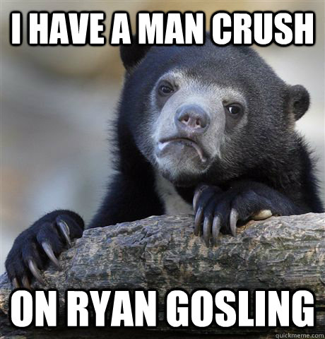 I have a man crush on Ryan gosling - I have a man crush on Ryan gosling  Confession Bear