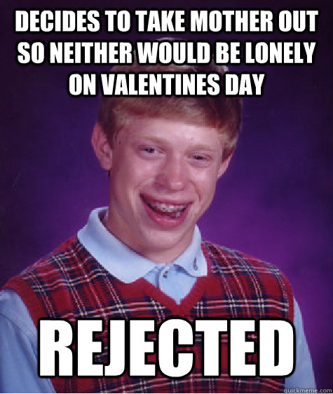 Decides to take mother out so neither would be lonely on valentines day rejected - Decides to take mother out so neither would be lonely on valentines day rejected  Bad Luck Brian
