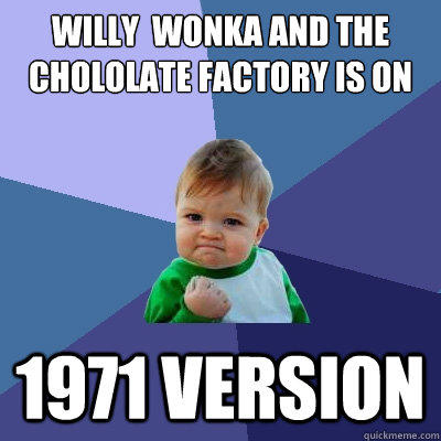 Willy  Wonka and the Chololate Factory is on 1971 version - Willy  Wonka and the Chololate Factory is on 1971 version  Success Kid