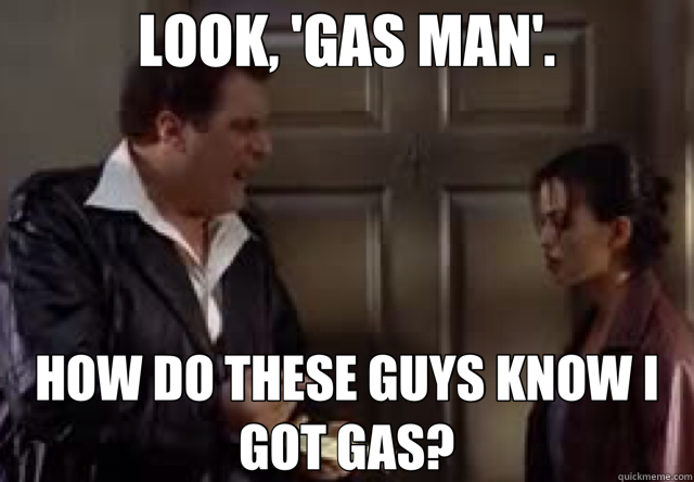 LOOK, 'GAS MAN'. HOW DO THESE GUYS KNOW I GOT GAS?