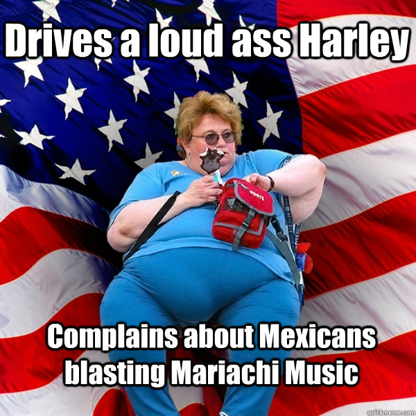 Drives a loud ass Harley  Complains about Mexicans blasting Mariachi Music  - Drives a loud ass Harley  Complains about Mexicans blasting Mariachi Music   Asinine American fat obese red state republican lady meme