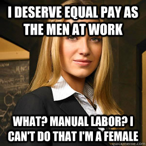 I deserve equal pay as the men at work What? manual labor? I can't do that I'm a female